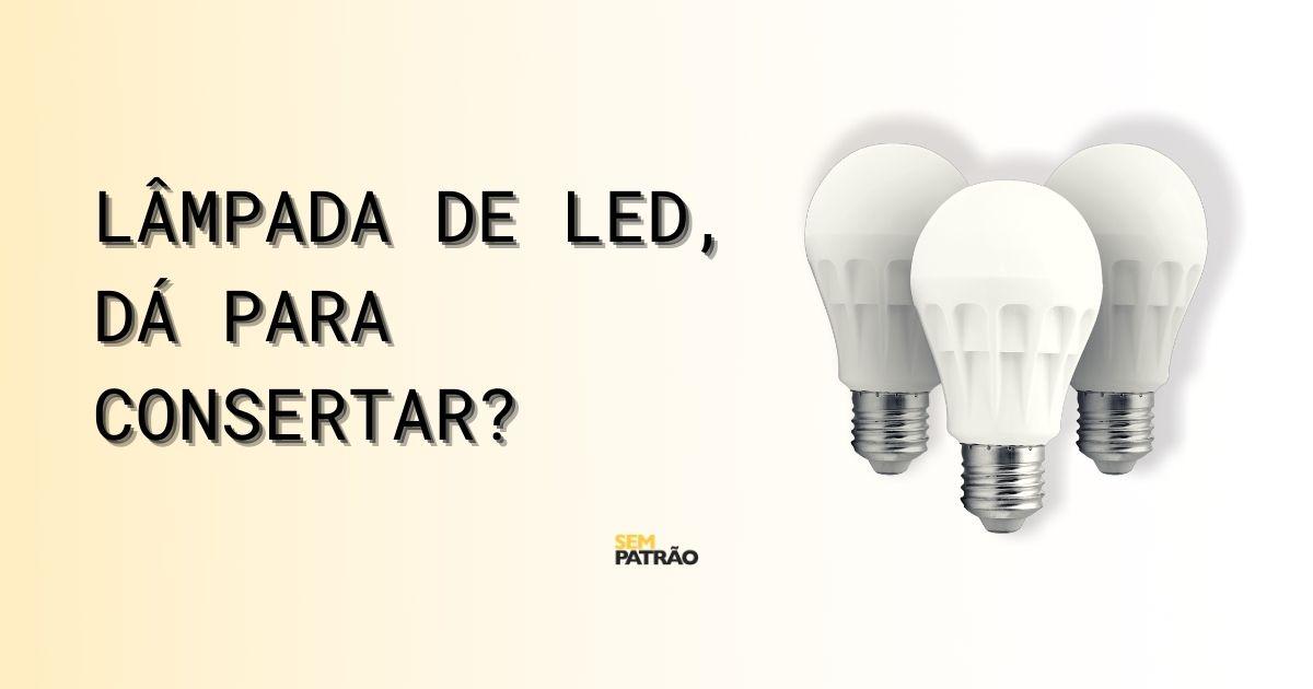 Lâmpada de LED, dá para consertar?