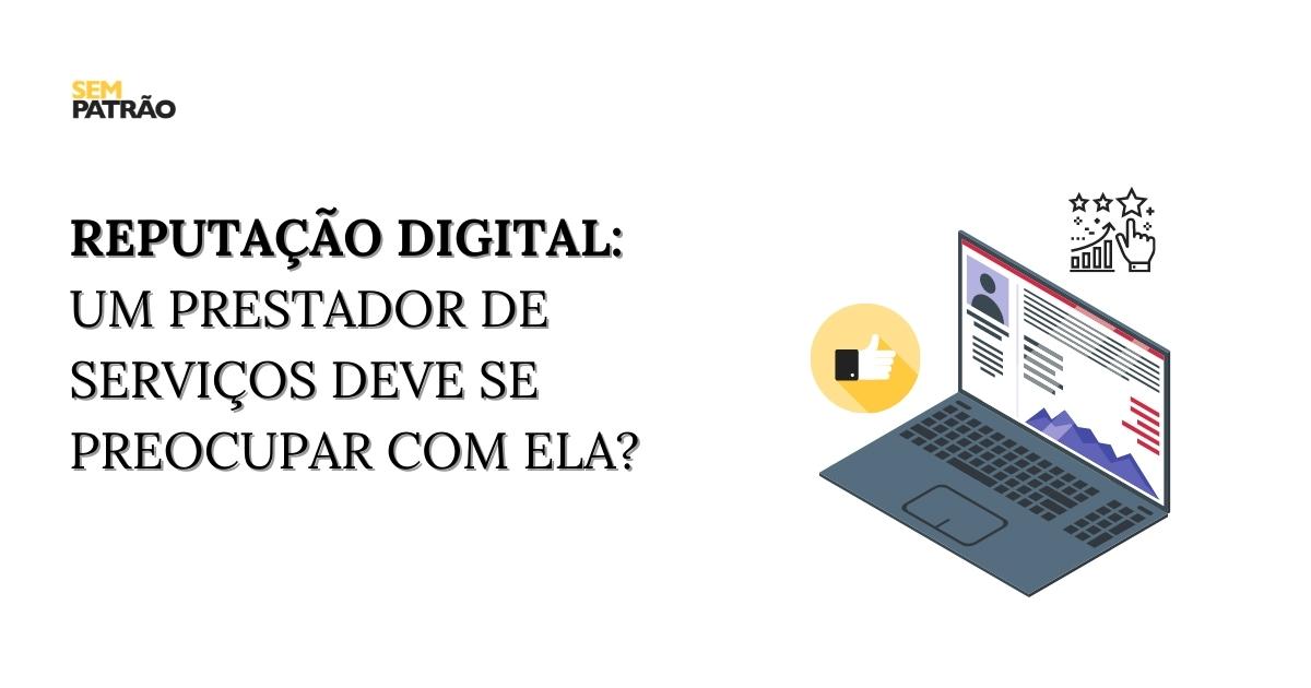 Reputação digital: um prestador de serviços deve se preocupar com ela?